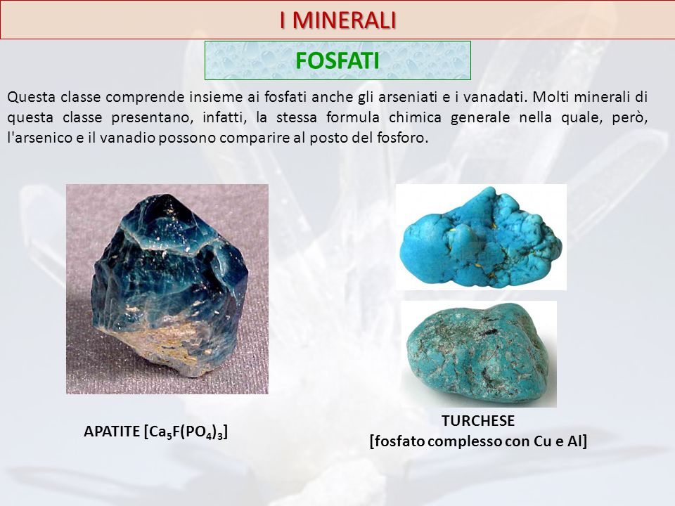 I MINERALI FOSFATI Questa classe comprende insieme ai fosfati anche gli arseniati e i vanadati. Molti minerali di questa classe presentano, infatti, l