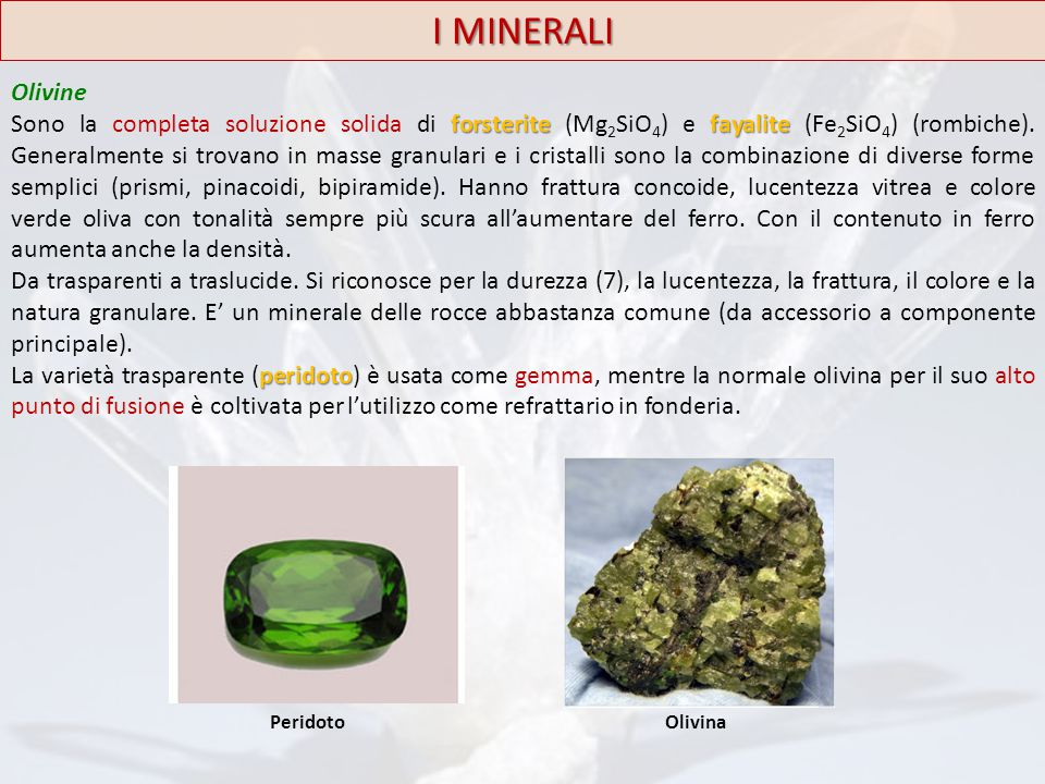 I MINERALI Olivine forsteritefayalite Sono la completa soluzione solida di forsterite (Mg 2 SiO 4 ) e fayalite (Fe 2 SiO 4 ) (rombiche). Generalmente