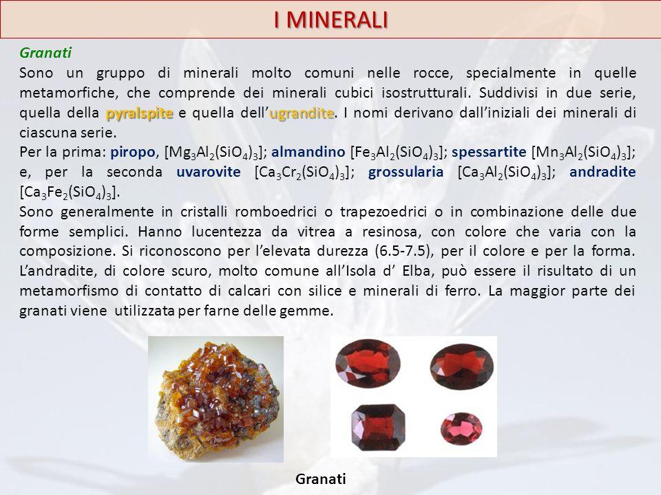 I MINERALI Granati pyralspiteugrandite Sono un gruppo di minerali molto comuni nelle rocce, specialmente in quelle metamorfiche, che comprende dei min