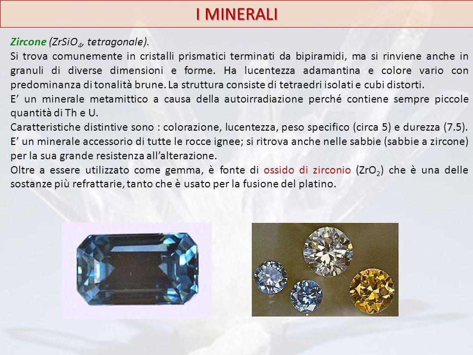 I MINERALI Zircone (ZrSiO 4, tetragonale). Si trova comunemente in cristalli prismatici terminati da bipiramidi, ma si rinviene anche in granuli di di