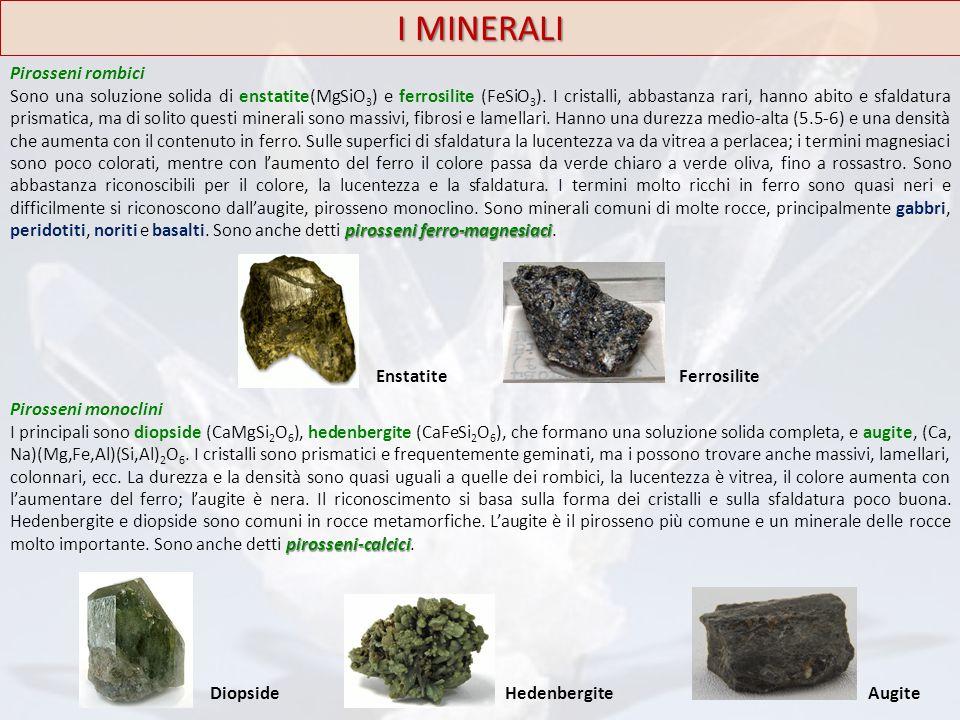 I MINERALI Pirosseni rombici pirosseni ferro-magnesiaci Sono una soluzione solida di enstatite(MgSiO 3 ) e ferrosilite (FeSiO 3 ). I cristalli, abbast
