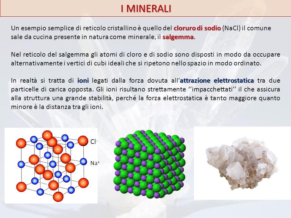 Na + Cl - I MINERALI cloruro di sodio salgemma Un esempio semplice di reticolo cristallino è quello del cloruro di sodio (NaCl) il comune sale da cuci