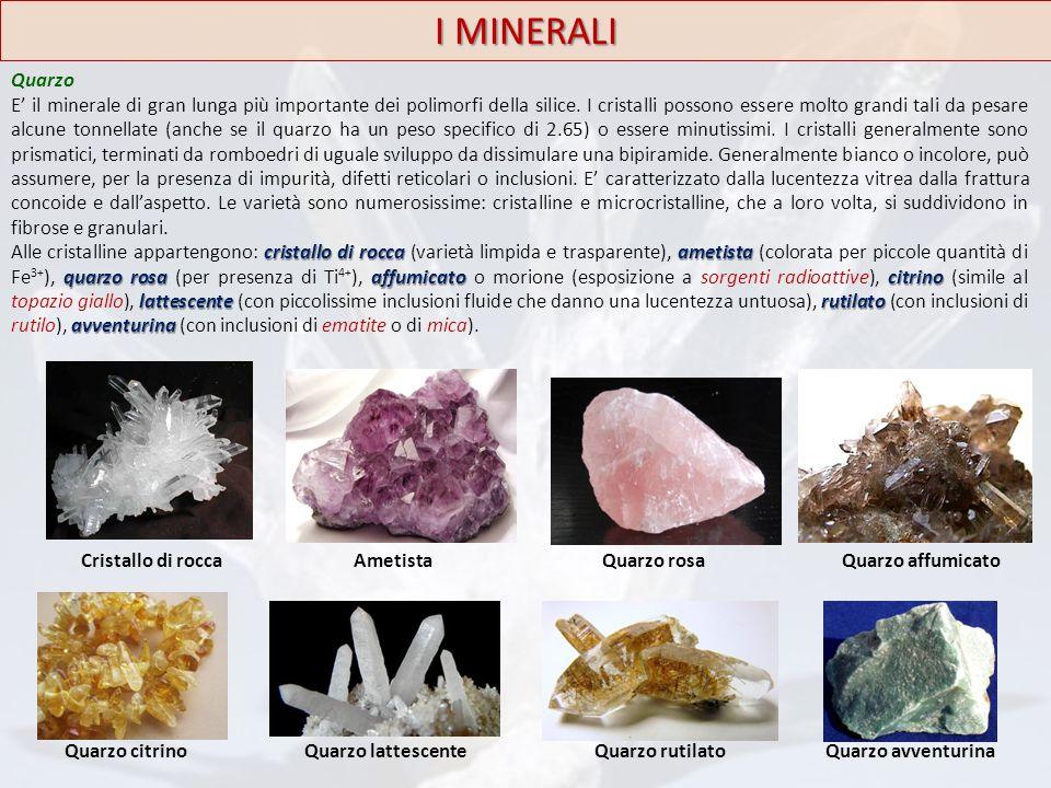 I MINERALI Quarzo E' il minerale di gran lunga più importante dei polimorfi della silice. I cristalli possono essere molto grandi tali da pesare alcun