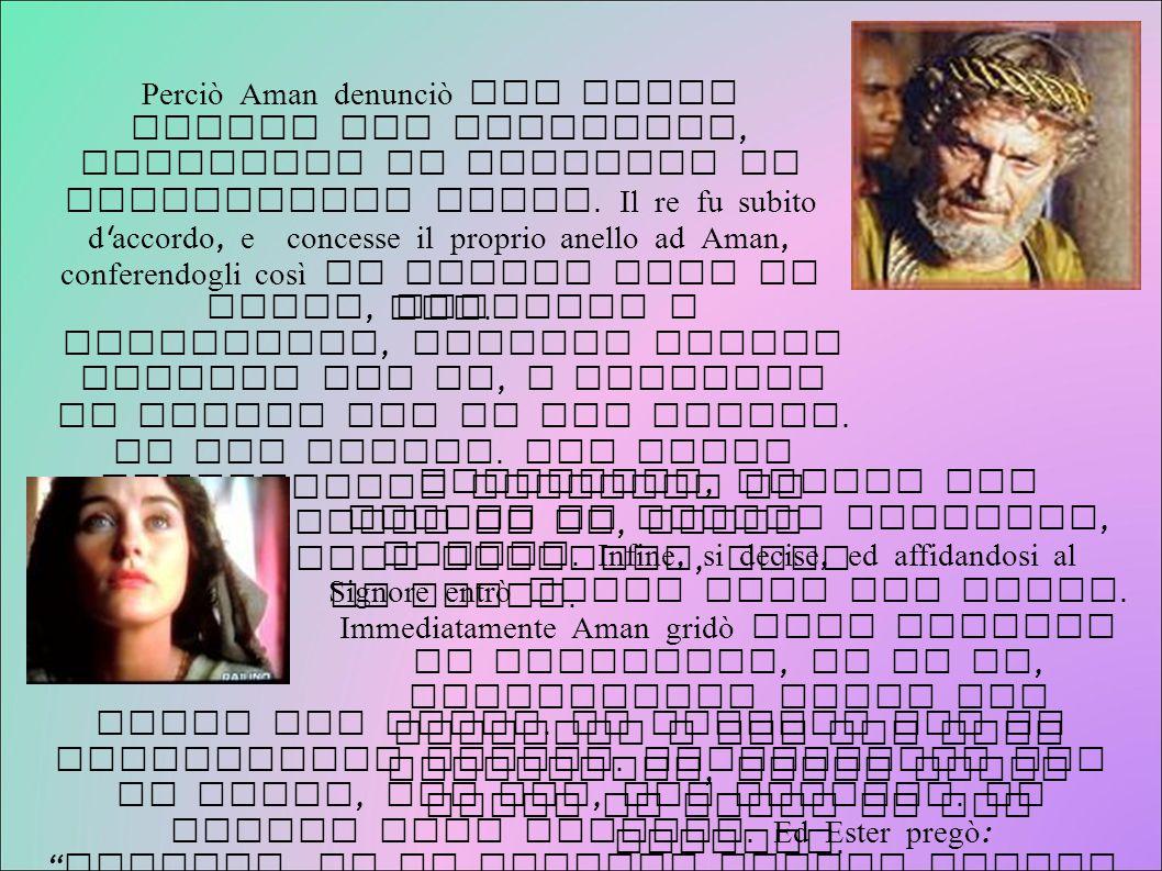 Perciò Aman denunciò con false accuse gli Israeliti, chiedendo il permesso di sterminarli tutti. Il re fu subito d ' accordo, e concesse il proprio an