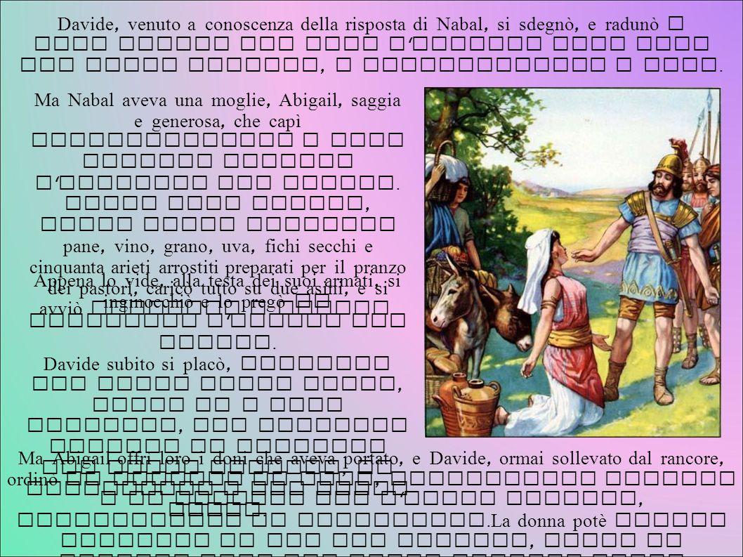 Davide, venuto a conoscenza della risposta di Nabal, si sdegnò, e radunò i suoi uomini per dare l ' assalto alla casa del ricco ingrato, e saccheggiar