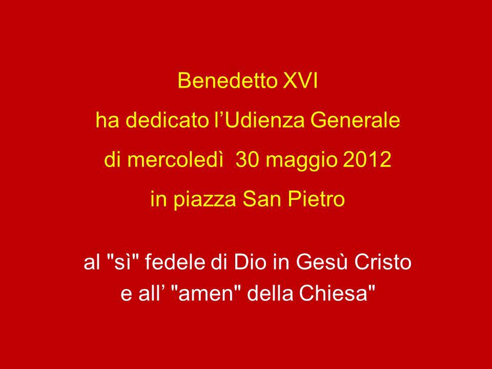 Benedetto XVI ha dedicato l'Udienza Generale di mercoledì 30 maggio 2012 in piazza San Pietro al sì fedele di Dio in Gesù Cristo e all' amen della Chiesa