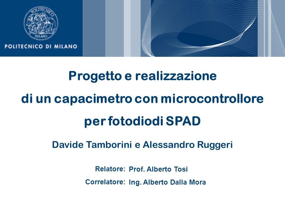 Progetto e realizzazione di un capacimetro con microcontrollore per fotodiodi SPAD Davide Tamborini e Alessandro Ruggeri Relatore: Correlatore: Prof.