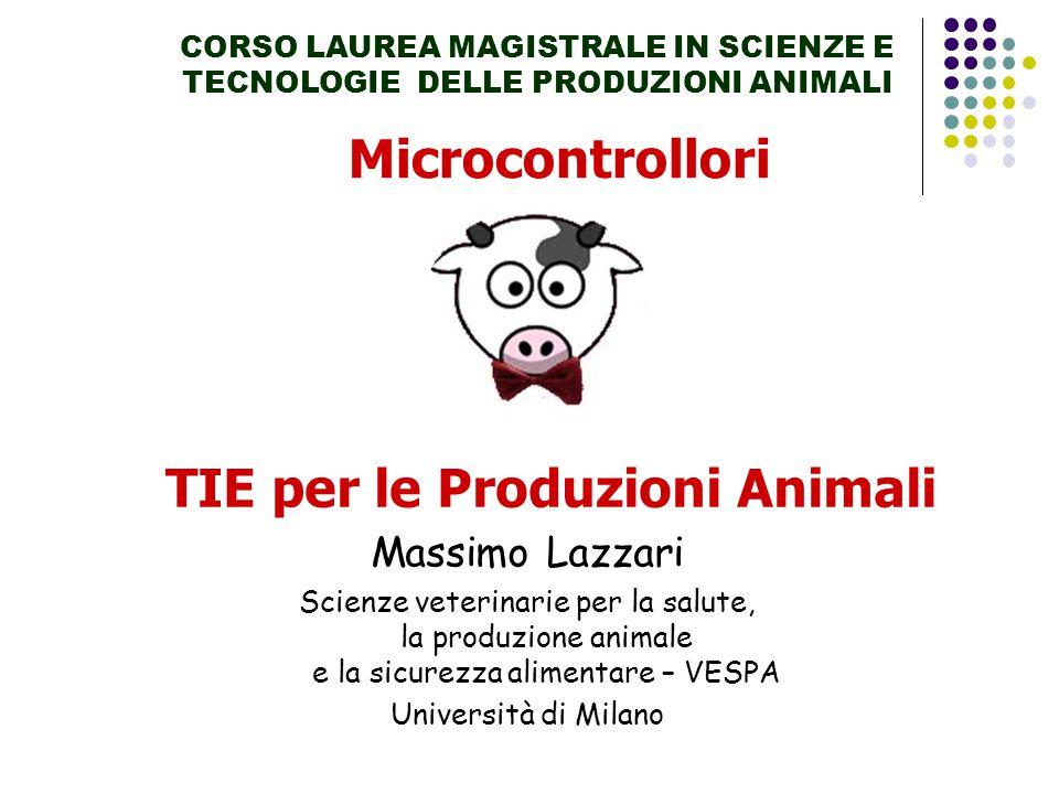 Microcontrollori CORSO LAUREA MAGISTRALE IN SCIENZE E TECNOLOGIE DELLE PRODUZIONI ANIMALI TIE per le Produzioni Animali Massimo Lazzari Scienze veterinarie per la salute, la produzione animale e la sicurezza alimentare – VESPA Università di Milano