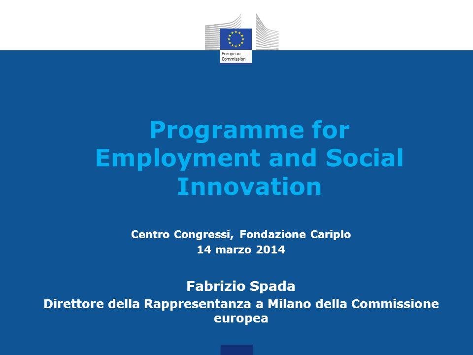 Programme for Employment and Social Innovation Centro Congressi, Fondazione Cariplo 14 marzo 2014 Fabrizio Spada Direttore della Rappresentanza a Milano della Commissione europea