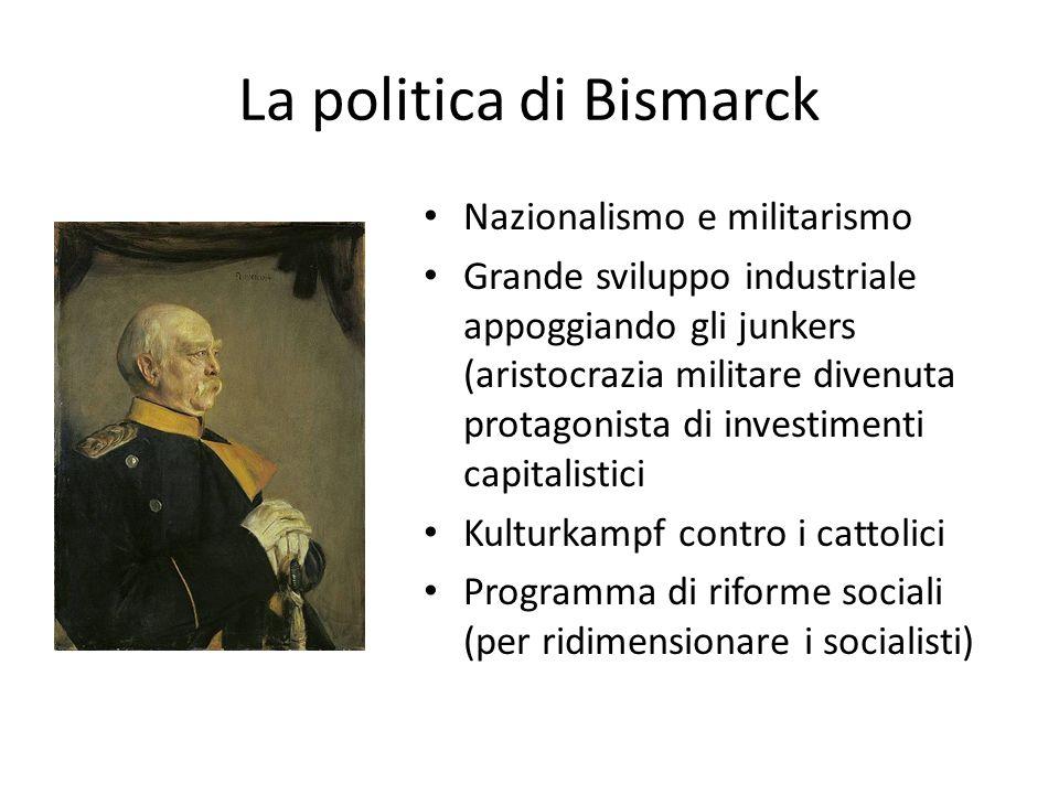 La politica di Bismarck Nazionalismo e militarismo Grande sviluppo industriale appoggiando gli junkers (aristocrazia militare divenuta protagonista di investimenti capitalistici Kulturkampf contro i cattolici Programma di riforme sociali (per ridimensionare i socialisti)