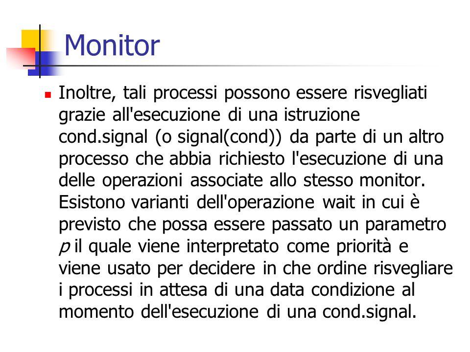 Monitor Inoltre, tali processi possono essere risvegliati grazie all esecuzione di una istruzione cond.signal (o signal(cond)) da parte di un altro processo che abbia richiesto l esecuzione di una delle operazioni associate allo stesso monitor.