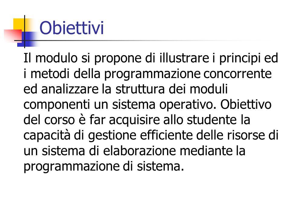 Obiettivi Il modulo si propone di illustrare i principi ed i metodi della programmazione concorrente ed analizzare la struttura dei moduli componenti un sistema operativo.