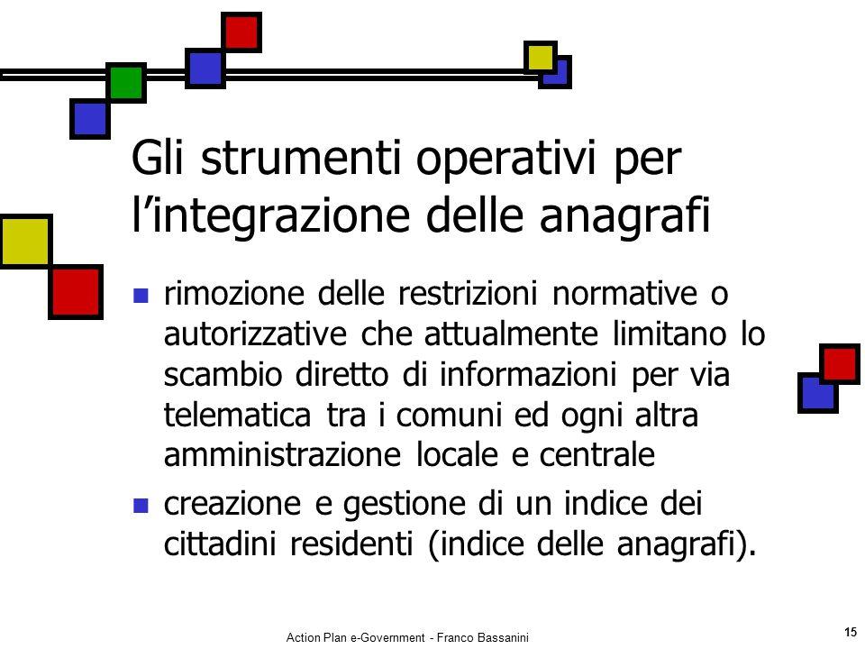 Action Plan e-Government - Franco Bassanini 15 Gli strumenti operativi per l'integrazione delle anagrafi rimozione delle restrizioni normative o autor