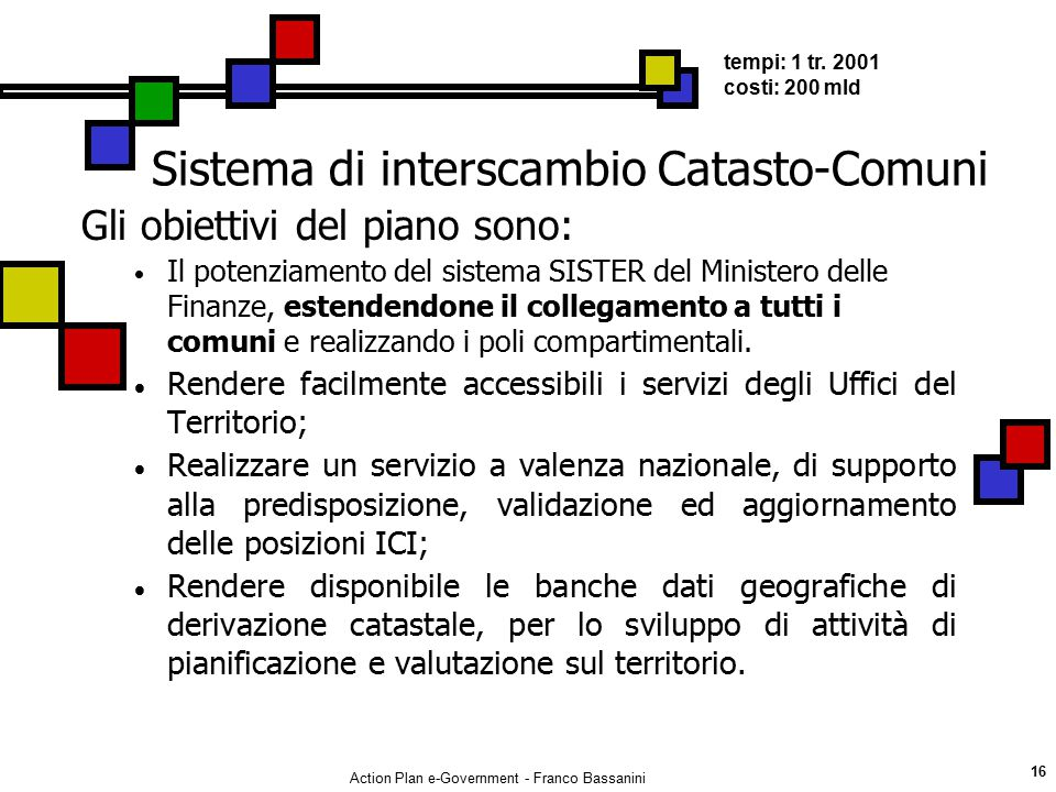 Action Plan e-Government - Franco Bassanini 16 Sistema di interscambio Catasto-Comuni Gli obiettivi del piano sono:  Il potenziamento del sistema SIS