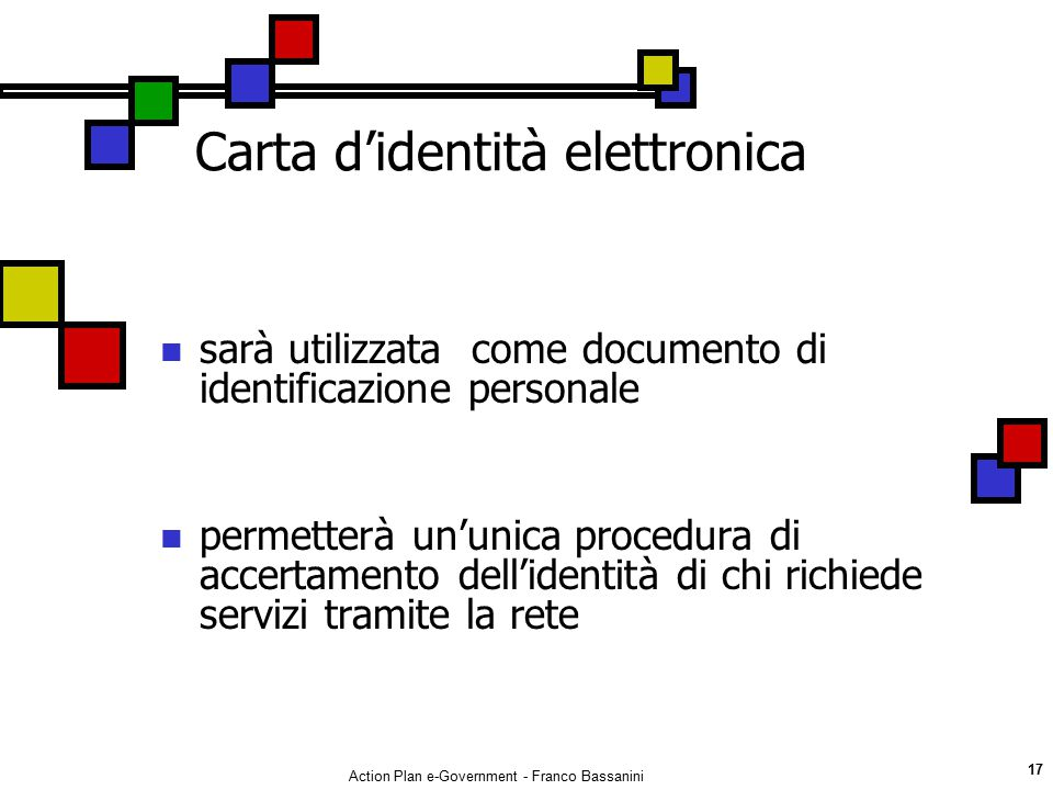 Action Plan e-Government - Franco Bassanini 17 Carta d'identità elettronica sarà utilizzata come documento di identificazione personale permetterà un'