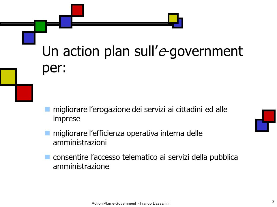 Action Plan e-Government - Franco Bassanini 2 migliorare l'erogazione dei servizi ai cittadini ed alle imprese migliorare l'efficienza operativa inter