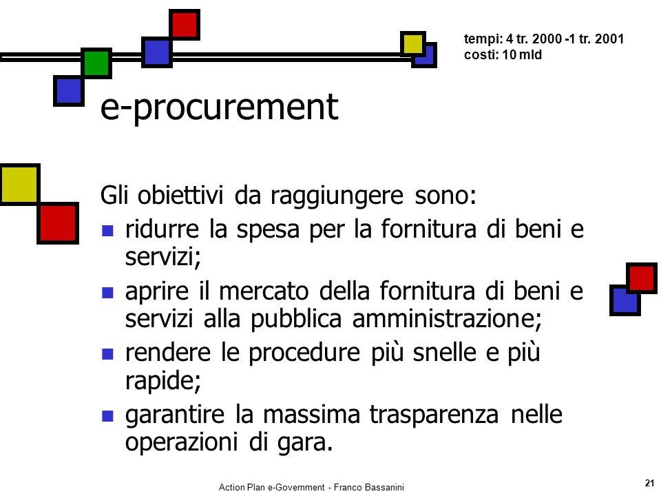 Action Plan e-Government - Franco Bassanini 21 e-procurement Gli obiettivi da raggiungere sono: ridurre la spesa per la fornitura di beni e servizi; a