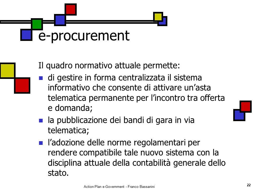 Action Plan e-Government - Franco Bassanini 22 e-procurement Il quadro normativo attuale permette: di gestire in forma centralizzata il sistema inform