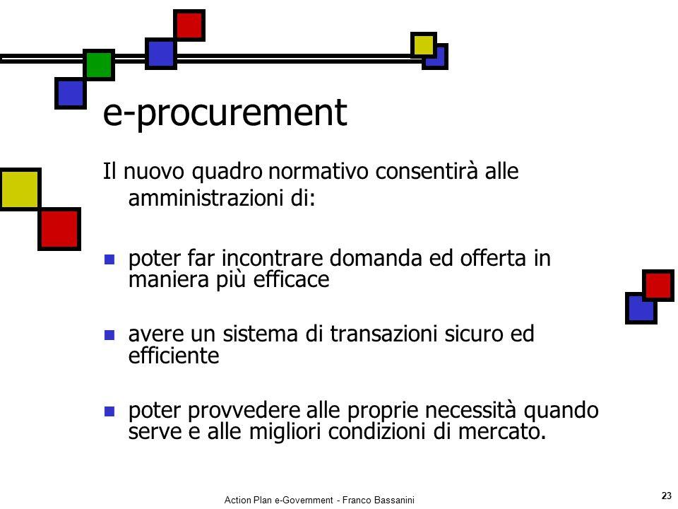 Action Plan e-Government - Franco Bassanini 23 e-procurement Il nuovo quadro normativo consentirà alle amministrazioni di: poter far incontrare domand