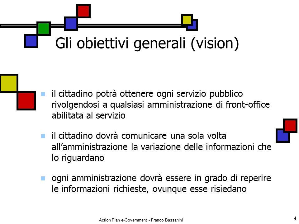 Action Plan e-Government - Franco Bassanini 4 Gli obiettivi generali (vision) il cittadino potrà ottenere ogni servizio pubblico rivolgendosi a qualsi