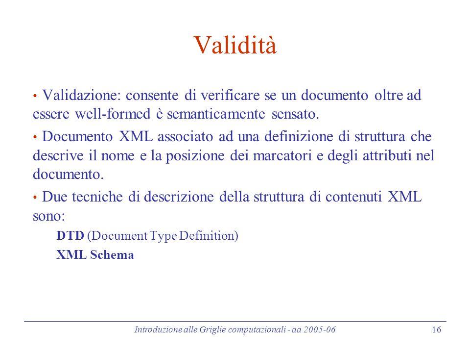 Introduzione alle Griglie computazionali - aa 2005-06 16 Validità Validazione: consente di verificare se un documento oltre ad essere well-formed è semanticamente sensato.