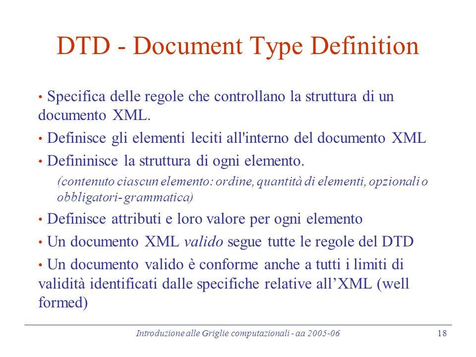 Introduzione alle Griglie computazionali - aa 2005-06 18 DTD - Document Type Definition Specifica delle regole che controllano la struttura di un documento XML.