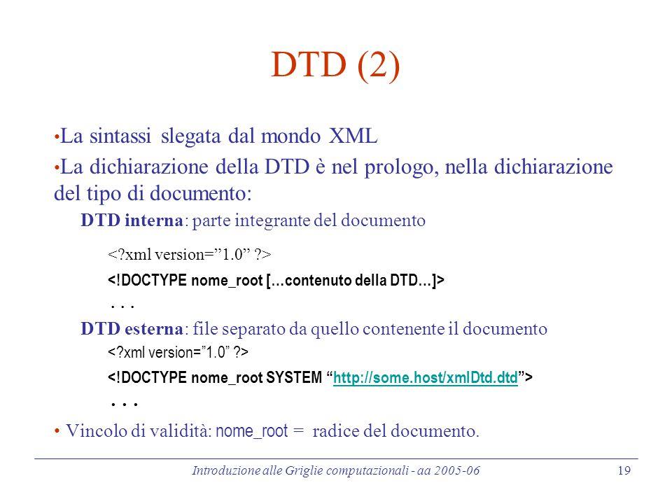 Introduzione alle Griglie computazionali - aa 2005-06 19 DTD (2) La sintassi slegata dal mondo XML La dichiarazione della DTD è nel prologo, nella dichiarazione del tipo di documento: DTD interna: parte integrante del documento...