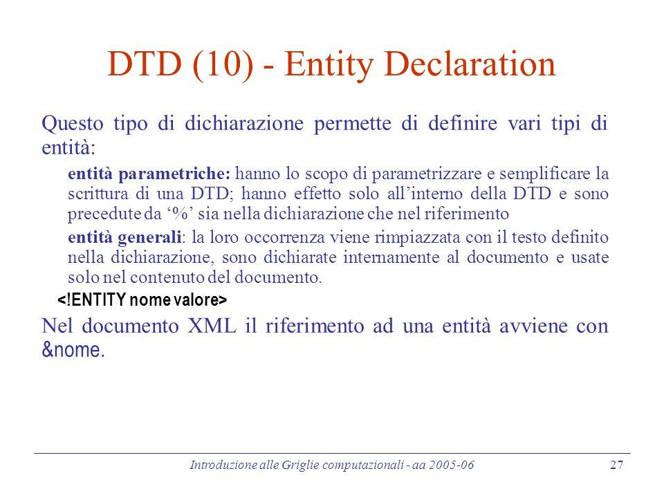 Introduzione alle Griglie computazionali - aa 2005-06 27 DTD (10) - Entity Declaration Questo tipo di dichiarazione permette di definire vari tipi di entità: entità parametriche: hanno lo scopo di parametrizzare e semplificare la scrittura di una DTD; hanno effetto solo all'interno della DTD e sono precedute da '%' sia nella dichiarazione che nel riferimento entità generali: la loro occorrenza viene rimpiazzata con il testo definito nella dichiarazione, sono dichiarate internamente al documento e usate solo nel contenuto del documento.