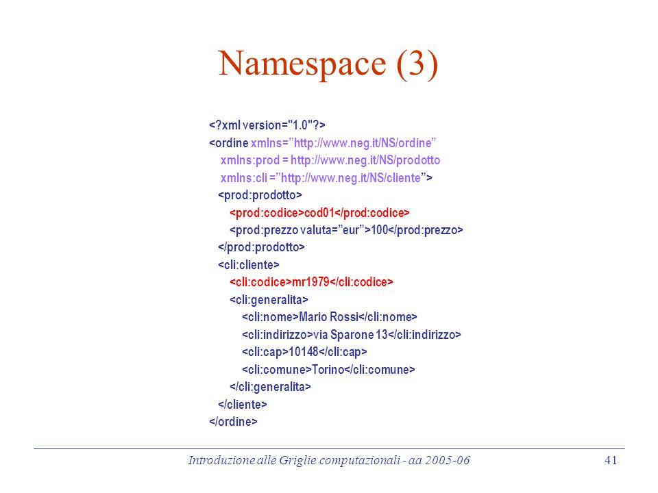 Introduzione alle Griglie computazionali - aa 2005-06 41 Namespace (3) <ordine xmlns= http://www.neg.it/NS/ordine xmlns:prod = http://www.neg.it/NS/prodotto xmlns:cli = http://www.neg.it/NS/cliente > cod01 100 mr1979 Mario Rossi via Sparone 13 10148 Torino
