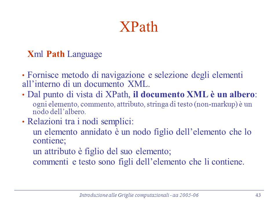 Introduzione alle Griglie computazionali - aa 2005-06 43 XPath Xml Path Language Fornisce metodo di navigazione e selezione degli elementi all'interno di un documento XML.