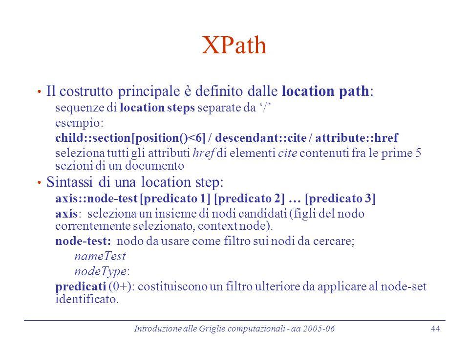 Introduzione alle Griglie computazionali - aa 2005-06 44 XPath Il costrutto principale è definito dalle location path: sequenze di location steps sepa