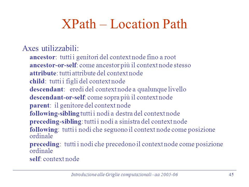 Introduzione alle Griglie computazionali - aa 2005-06 45 XPath – Location Path Axes utilizzabili: ancestor: tutti i genitori del context node fino a root ancestor-or-self: come ancestor più il context node stesso attribute: tutti attribute del context node child: tutti i figli del context node descendant: eredi del context node a qualunque livello descendant-or-self: come sopra più il context node parent: il genitore del context node following-sibling tutti i nodi a destra del context node preceding-sibling: tutti i nodi a sinistra del context node following: tutti i nodi che seguono il context node come posizione ordinale preceding: tutti i nodi che precedono il context node come posizione ordinale self: context node
