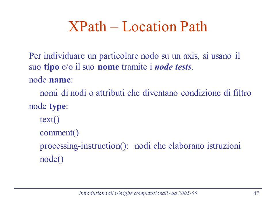 Introduzione alle Griglie computazionali - aa 2005-06 47 XPath – Location Path Per individuare un particolare nodo su un axis, si usano il suo tipo e/o il suo nome tramite i node tests.