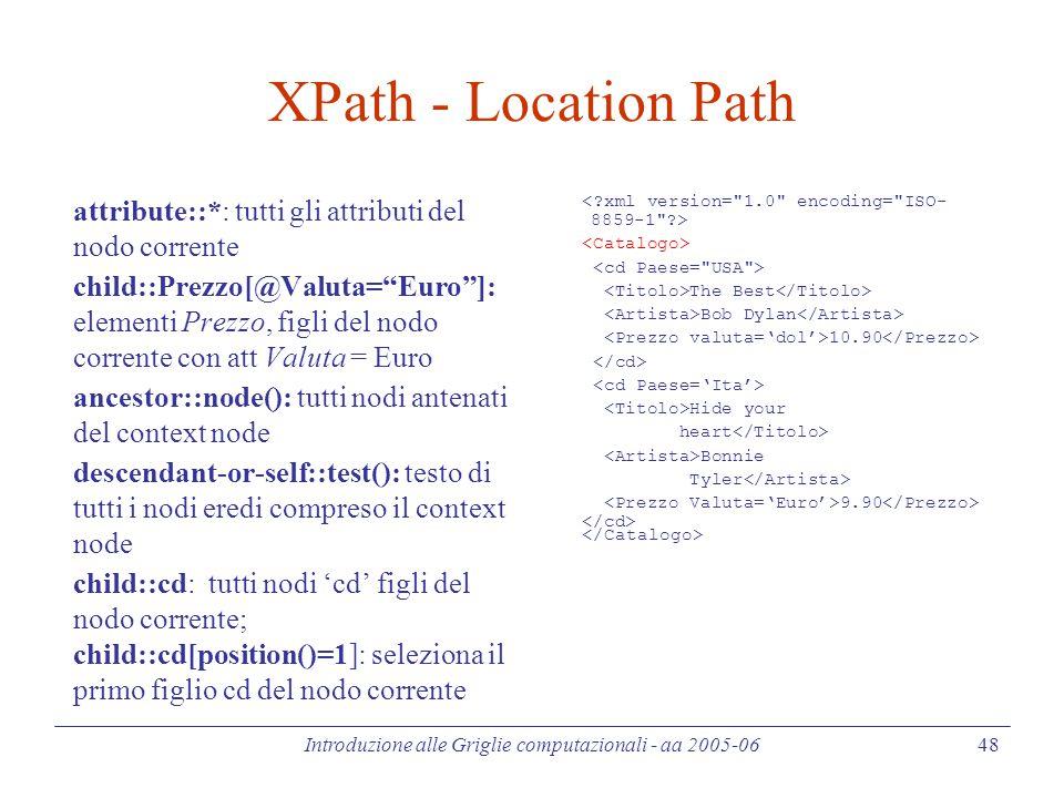 Introduzione alle Griglie computazionali - aa 2005-06 48 XPath - Location Path attribute::*: tutti gli attributi del nodo corrente child::Prezzo[@Valu