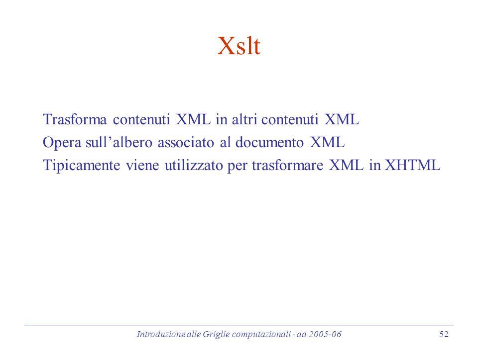 Introduzione alle Griglie computazionali - aa 2005-06 52 Xslt Trasforma contenuti XML in altri contenuti XML Opera sull'albero associato al documento XML Tipicamente viene utilizzato per trasformare XML in XHTML