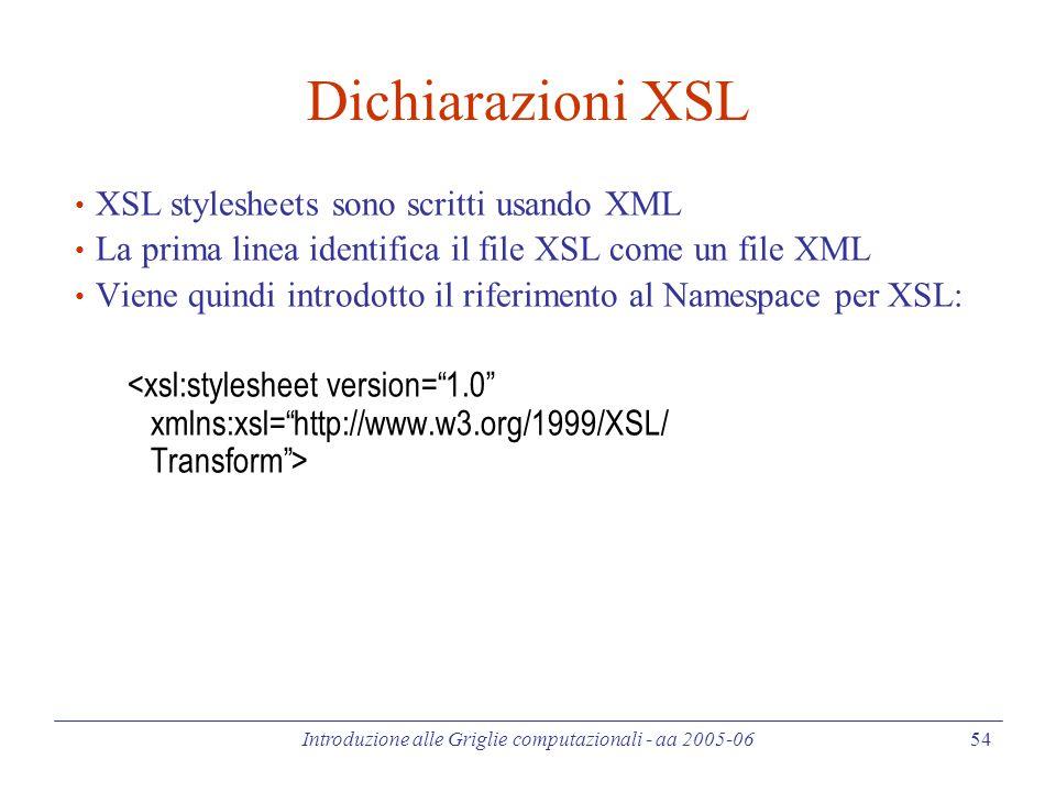 Introduzione alle Griglie computazionali - aa 2005-06 54 Dichiarazioni XSL XSL stylesheets sono scritti usando XML La prima linea identifica il file XSL come un file XML Viene quindi introdotto il riferimento al Namespace per XSL: