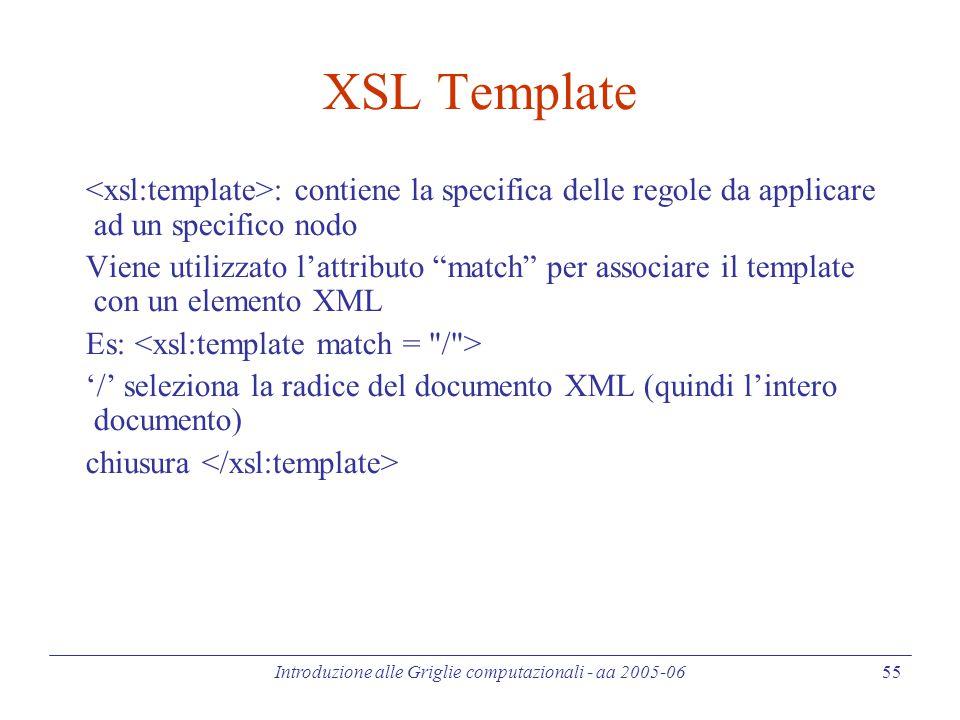 Introduzione alle Griglie computazionali - aa 2005-06 55 XSL Template : contiene la specifica delle regole da applicare ad un specifico nodo Viene utilizzato l'attributo match per associare il template con un elemento XML Es: '/' seleziona la radice del documento XML (quindi l'intero documento) chiusura