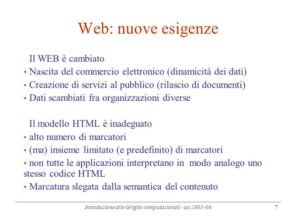 Introduzione alle Griglie computazionali - aa 2005-06 7 Web: nuove esigenze Il WEB è cambiato Nascita del commercio elettronico (dinamicità dei dati) Creazione di servizi al pubblico (rilascio di documenti) Dati scambiati fra organizzazioni diverse Il modello HTML è inadeguato alto numero di marcatori (ma) insieme limitato (e predefinito) di marcatori non tutte le applicazioni interpretano in modo analogo uno stesso codice HTML Marcatura slegata dalla semantica del contenuto