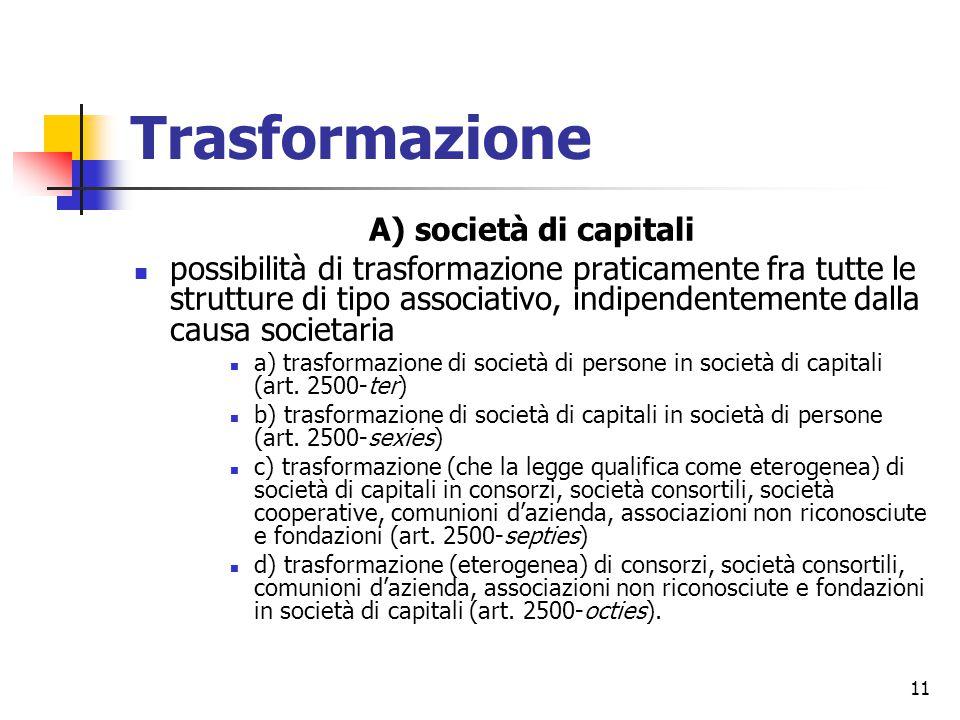 11 Trasformazione A) società di capitali possibilità di trasformazione praticamente fra tutte le strutture di tipo associativo, indipendentemente dalla causa societaria a) trasformazione di società di persone in società di capitali (art.
