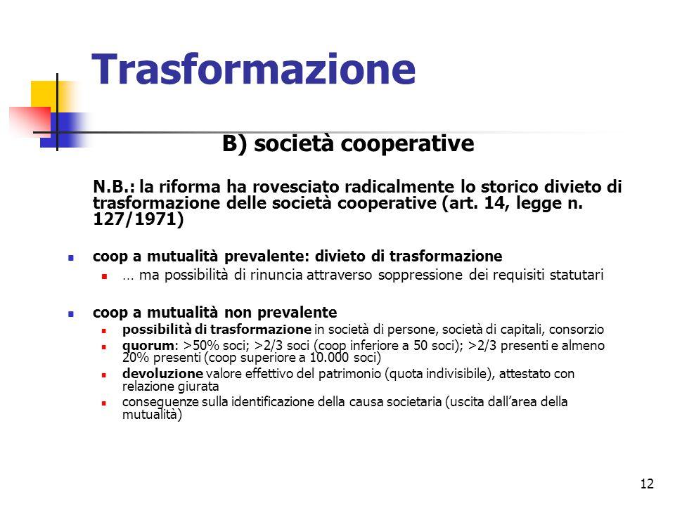 12 Trasformazione B) società cooperative N.B.: la riforma ha rovesciato radicalmente lo storico divieto di trasformazione delle società cooperative (art.
