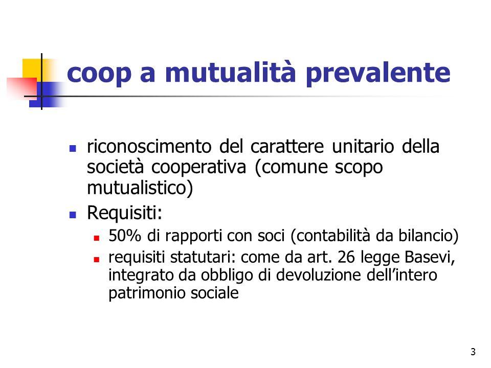 3 coop a mutualità prevalente riconoscimento del carattere unitario della società cooperativa (comune scopo mutualistico) Requisiti: 50% di rapporti con soci (contabilità da bilancio) requisiti statutari: come da art.