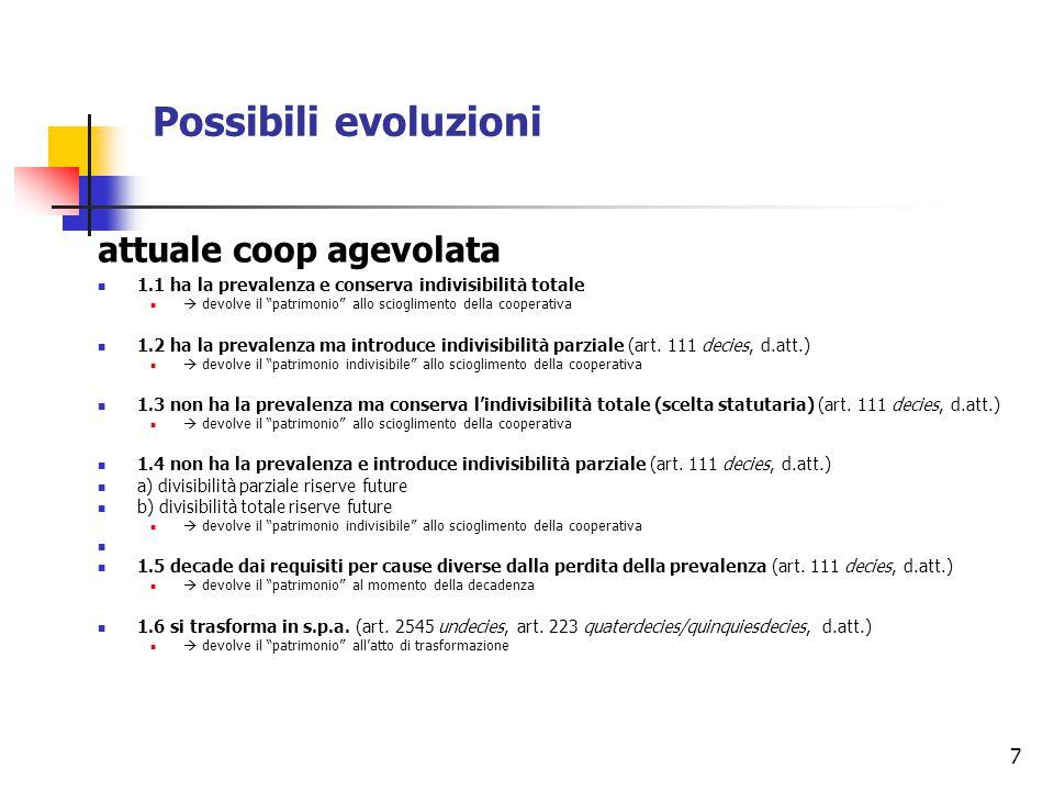 7 Possibili evoluzioni attuale coop agevolata 1.1 ha la prevalenza e conserva indivisibilità totale  devolve il patrimonio allo scioglimento della cooperativa 1.2 ha la prevalenza ma introduce indivisibilità parziale (art.