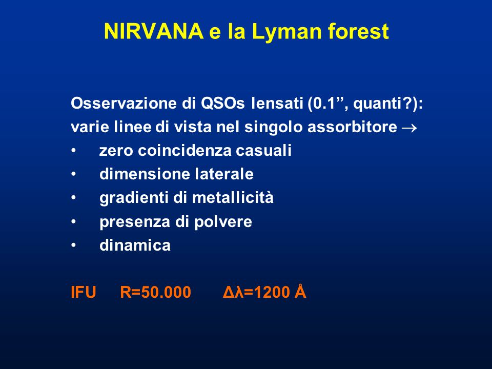 NIRVANA e la Lyman forest Osservazione di QSOs lensati (0.1 , quanti ): varie linee di vista nel singolo assorbitore  zero coincidenza casuali dimensione laterale gradienti di metallicità presenza di polvere dinamica IFU R=50.000 Δλ=1200 Å