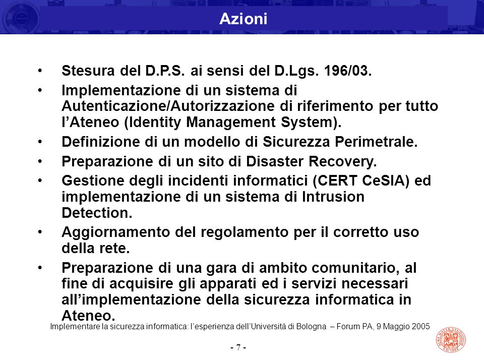 Implementare la sicurezza informatica: l'esperienza dell'Università di Bologna – Forum PA, 9 Maggio 2005 - 7 - Stesura del D.P.S. ai sensi del D.Lgs.