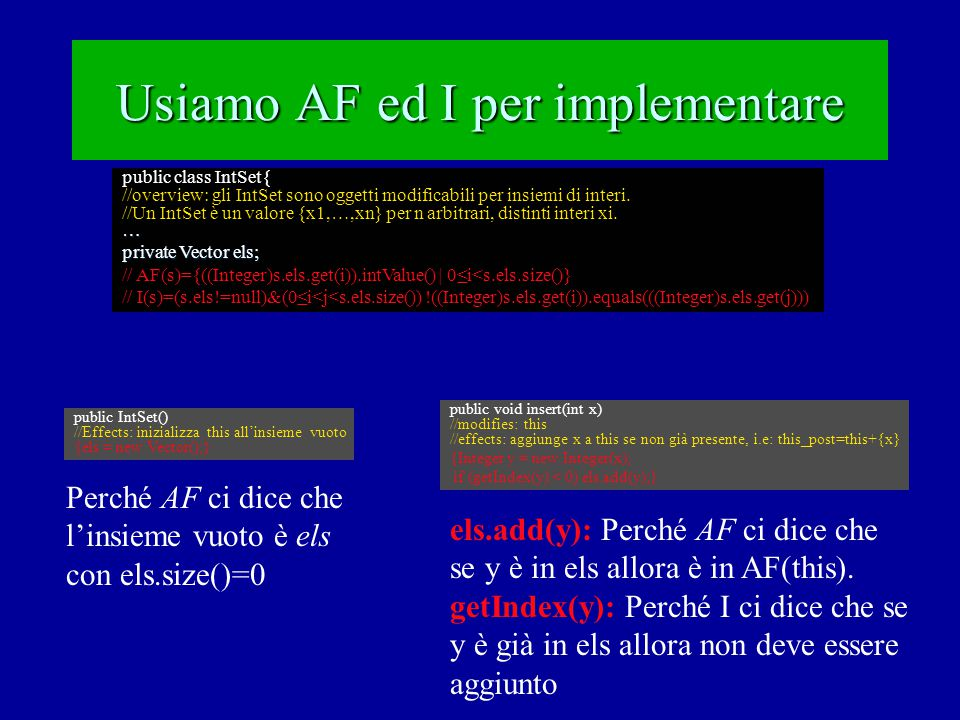 Relazione tra valore Astratto e stato Concreto: Implementiamo AF AF: mapping C -> A AF: mapping C -> A fornisce una rappresentazione esterna (output) fornisce una rappresentazione esterna (output) implementa toString ---- in Java è un additional implementa toString ---- in Java è un additional public class IntStack{ … private Vector els; // AF(s) = [x1,…,xn]: (s.els.size() == n) & (n >= 0) & (0≤i<n)xi == ((Integer)s.els.get(i)).intValue()… public String toString(){ //Effects: overidden dell'additional toString per IntStack String R = [ ; String R = [ ; for(i=0;i<els.size();i++) {R=R+((Integer)els.get(i)).intValue(); if (i<els.size()-1) R=R+ , ;}; for(i=0;i<els.size();i++) {R=R+((Integer)els.get(i)).intValue(); if (i<els.size()-1) R=R+ , ;}; return R+ ] ;} return R+ ] ;}
