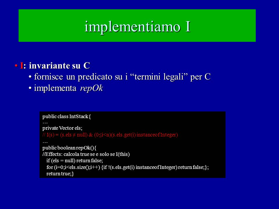 implementiamo I I: invariante su C I: invariante su C fornisce un predicato su i termini legali per C fornisce un predicato su i termini legali per C implementa repOk implementa repOk public class IntStack{ … private Vector els; // I(s) = (s.els ≠ null) & (0≤i<n)(s.els.get(i) instanceof Integer) … public boolean repOk(){ //Effects: calcola true se e solo se I(this) if (els = null) return false; for (i=0;i<els.size();i++) {if !(s.els.get(i) instanceof Integer) return false;}; return true;}