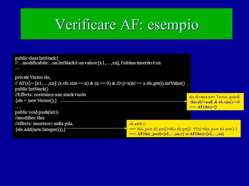Verificare AF: esempio public class IntStack{ //…modificabile…un IntStack è un valore [x1,…,xn], l ultimo inserito è xn … private Vector els; // AF(s) = [x1,…,xn]: (s.els.size == n) & (n >= 0) & (0≤i<n)xi == s.els.get(i).intValue() public IntStack() //Effects: costruisce uno stack vuoto {els = new Vector();} … public void push(int i) //modifies: this //effects: inserisce i nella pila.
