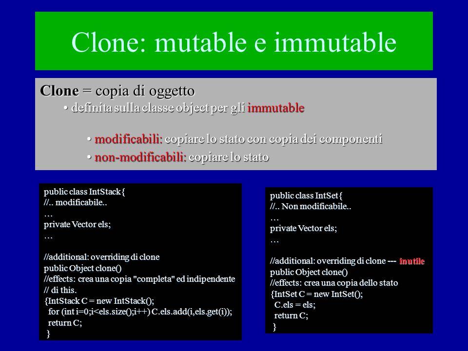 Clone: mutable e immutable Clone = copia di oggetto definita sulla classe object per gli immutable definita sulla classe object per gli immutable modificabili: copiare lo stato con copia dei componenti modificabili: copiare lo stato con copia dei componenti non-modificabili: copiare lo stato non-modificabili: copiare lo stato public class IntStack{ //..