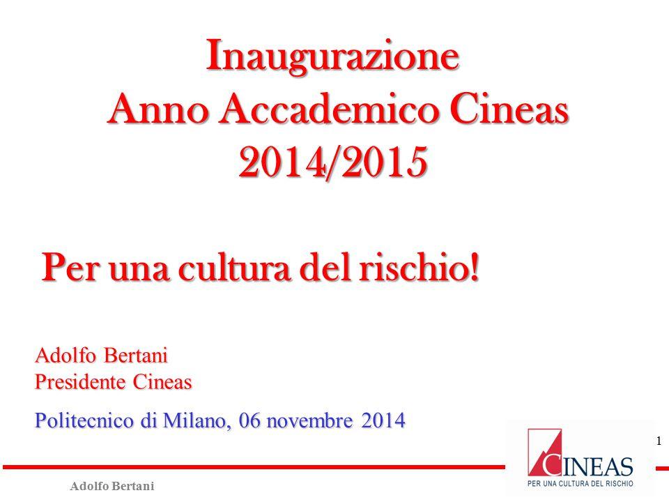 Adolfo Bertani Presidente Cineas Politecnico di Milano, 06 novembre 2014 Inaugurazione Anno Accademico Cineas Anno Accademico Cineas2014/2015 Per una cultura del rischio.