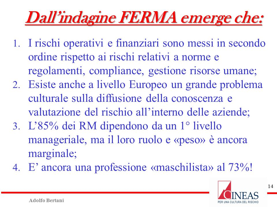 Adolfo Bertani 13 Risk management major activities Agenda for 2015  Development and embedding of Business Continuity Management  Development and implementation of Risk culture across the organisation  Alignment and integration of Risk Management as part of business strategy FONTE: FERMA Executive Summary 2014
